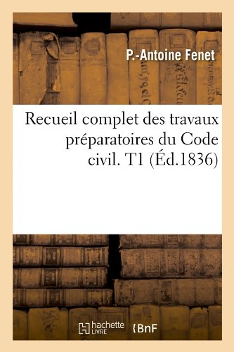 Recueil complet des travaux préparatoires du Code civil. T1 (Éd.1836) Broché – 1 mai 2012 Pierre-Antoine Fenet Hachette Livre BNF 2012622313 Droit général