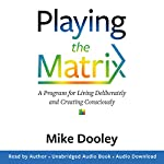 Playing the Matrix: A Program for Living Deliberately and Creating Consciously | Mike Dooley