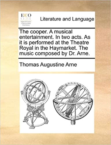 Thomas Augustine Arne - The Cooper. A Musical Entertainment. In Two Acts. As It Is Performed At The Theatre Royal In The Haymarket. The Music Composed By Dr. Arne.