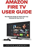 img - for Amazon Fire TV User Guide: The Ultimate Guide to Unlock the True Potential of Your Fire TV (Amazon Prime, Amazon Fire TV, Digital Media) book / textbook / text book