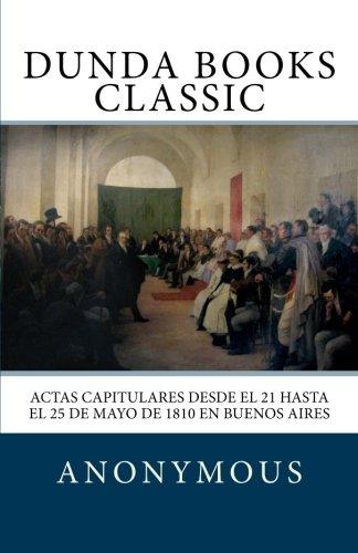 Read Online Actas capitulares desde el 21 hasta el 25 de mayo de 1810 en Buenos Aires (Spanish Edition) pdf