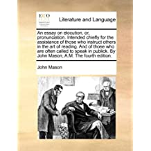 An essay on elocution, or, pronunciation. Intended chiefly for the assistance of those who instruct others in the art of reading. And of those who are ... By John Mason, A.M. The fourth edition.