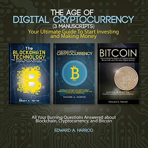 The Age of Digital Cryptocurrency (3 Manuscripts): Your Ultimate Guide to Start Investing and Making Money: All Your Burning Questions Answered About Blockchain, Cryptocurrency, and Bitcoin