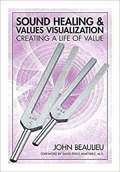 Sound Healing & Values Visualization: Creating A Life Of Value por John Beaulieu epub