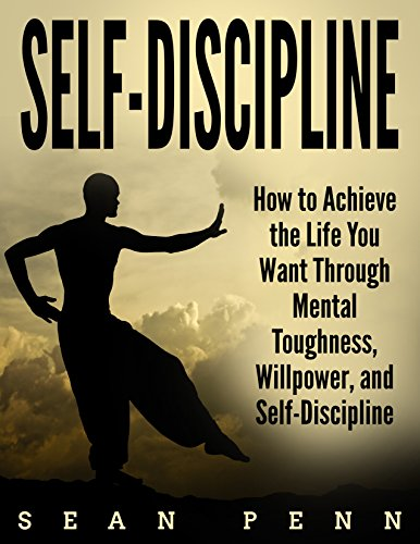 Self-Discipline: How to Achieve the Life You Want Through Mental Toughness, Willpower, and Self-Discipline (Self Control, Resist Temptation, Achieve Your Goals, Get The Life You Want)