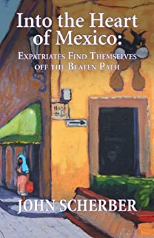 Into the Heart of Mexico: Expatriates Find Themselves Off the Beaten path by [Scherber, John]