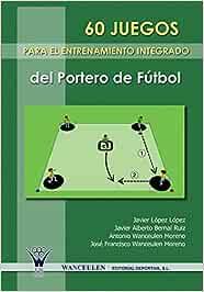 60 Juegos Para El Entrenamiento Integrado Del Portero De Futbol: Amazon.es: Moreno, Antonio Wanceulen, Ruiz, Javier Alberto Bernal, L?pez, Javier L?pez: Libros