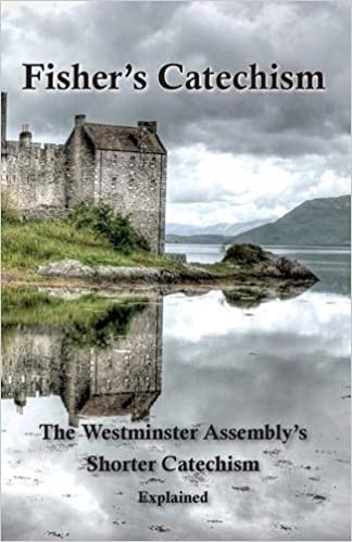 Fisher's Catechism: The Westminster Assembly's Shorter Catechism Explained by James Fisher (2015-07-15)