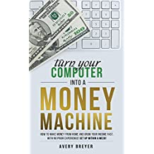 Turn Your Computer Into a Money Machine in 2018: How to make money from home and grow your income fast, with no prior experience! Set up within a week!