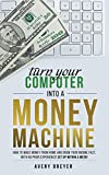 Turn Your Computer Into a Money Machine in 2017: How to make money from home and grow your income fast, with no prior experience! Set up within a...