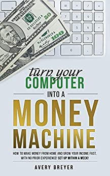 Turn Your Computer Into a Money Machine in 2018: How to make money from home and grow your income fast, with no prior experience! Set up within a week! by [Breyer, Avery]