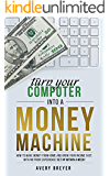 Turn Your Computer Into a Money Machine in 2016: How to make money from home and grow your income fast, with no prior experience! Set up within a week!