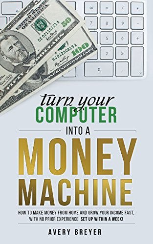 Book: Turn Your Computer Into a Money Machine - How to make money from home and grow your income fast, with no prior experience! Set up within a week! by Avery Breyer