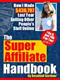 The Super Affiliate Handbook: How I Made $436,797 Last Year Selling Other People's Stuff Online