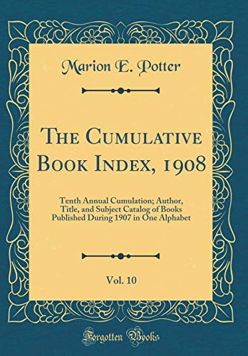 The Cumulative Book Index, 1908, Vol. 10: Tenth Annual Cumulation; Author, Title, and Subject Catalog of Books Published During 1907 in One Alphabet (Classic Reprint)