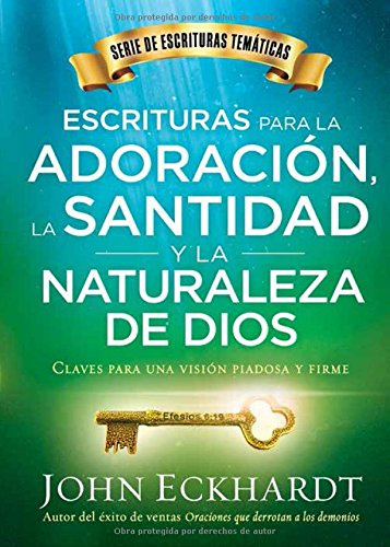 Escrituras para la adoracion, la santidad y la naturaleza de Dios/Scriptures for Worship, Holiness, and the Nature of God: Claves para una vision piadosa y firme (Spanish Edition) [Eckhardt, John] (Tapa Blanda)