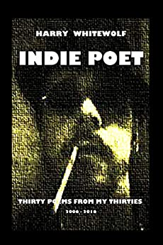 INDIE POET - Thirty Poems From My Thirties: 2006 - 2016 by [Whitewolf, Harry]