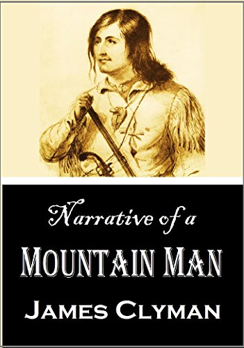 Narrative of a Mountain Man: James Clyman's Description of a Trapping Expedition  up the Missouri and through the Rocky Mountains, 1824-29  (1871)