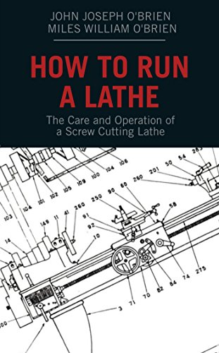 How to Run a Lathe: The Care and Operation of a Screw Cutting Lathe by [O'Brien, John Joseph, O'Brien, Miles William, Lathe Works, South Bend]