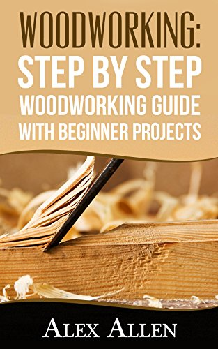 WOODWORKING: Step by Step Woodworking Guide With Beginner Projects (Woodworking, Woodworking projects, diy Book 1) (Of Furniture Used For Woods Kinds)