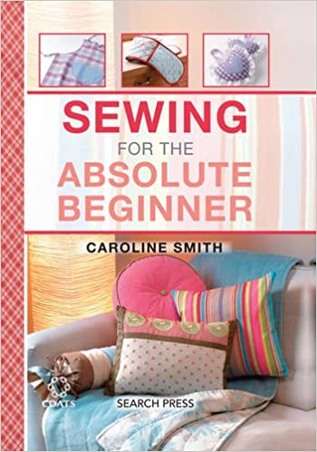 Sewing For The Absolute Beginner Amazoncouk Caroline Smith Books