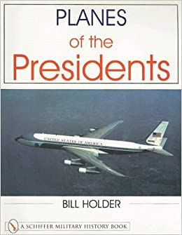 Planes of the Presidents: An Illustrated History of Air Force One (Schiffer Military History Book)