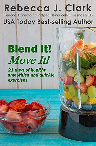Blend It! Move It!: 21 Days of Healthy Smoothies & Quickie Exercises by Rebecca J. Clark