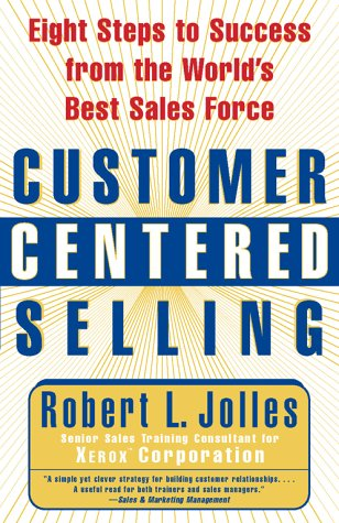 Customer Centered Selling: Eight Steps to Success from the World's Best Sales Force