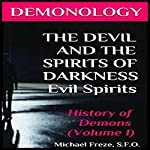 Demonology: The Devil and the Spirits of Darkness: Evil Spirits: History of Demons, Volume 1 (The Demonology Series) | Michael Freze