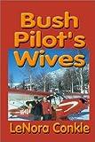 Bush Pilots' Wives, LeNora Conkle, 1888125772