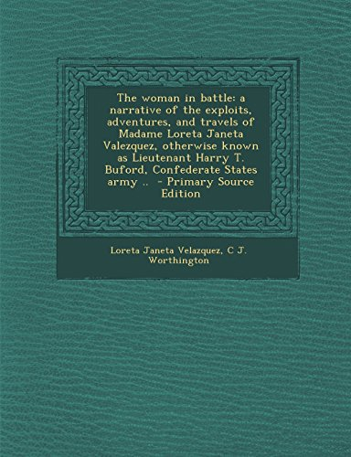 The woman in battle: a narrative of the exploits, adventures, and travels of Madame Loreta Janeta Valezquez, otherwise known as Lieutenant Harry T. ... States army ..  - Primary Source Edition