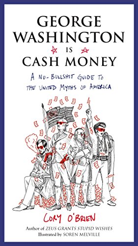 George Washington Is Cash Money: A No-Bullshit Guide to the United Myths of America ()
