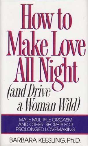 How to Make Love All Night (And Drive a Woman Wild : Male Multiple Orgasm and Other Secrets for Prolonged Lovemaking)