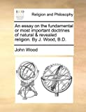 An Essay on the Fundamental or Most Important Doctrines of Natural and Revealed Religion by J Wood, B D, John Wood, 1170394396