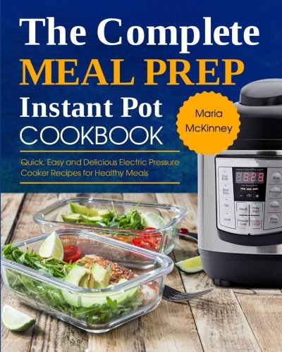 The Complete Meal Prep Instant Pot Cookbook: Quick, Easy and Delicious Electric Pressure Cooker Recipes for Healthy Meals (Instant Pot Meal Prep) by Maria McKinney
