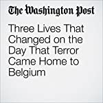 Three Lives That Changed on the Day That Terror Came Home to Belgium   Griff Witte,Souad Mekhennet,Anthony Faiola