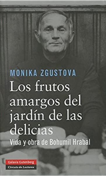 Los frutos amargos del jardín de las delicias: Vida y obra de Bohumil Hrabal Biografías y Memorias: Amazon.es: Zgustova, Monika: Libros