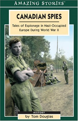 Canadian Spies: Tales of Espionage in Nazi-Occupied Europe During World War II (Amazing Stories)