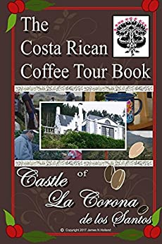 The Costa Rican Coffee Tour Book: of Castle La Corona de los Santos by [Holland, James Nathaniel]