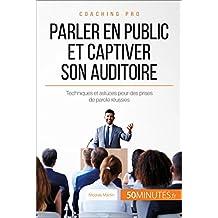 Parler en public et captiver son auditoire: Techniques et astuces pour des prises de parole réussies (Coaching pro t. 2) (French Edition)