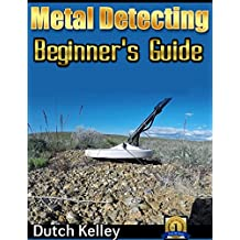 Metal Detecting - The Beginner's Guide (Metal Detecting, Metal Detectors, Treasure Hunting, Precious Metals, Collectibles)