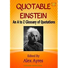 QUOTABLE EINSTEIN: An A to Z Glossary of Quotations (Quotable Wisdom Books Book 10)