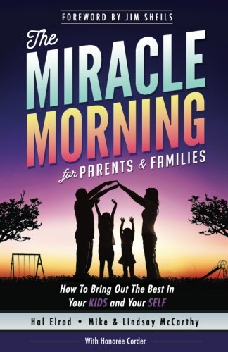 The Miracle Morning for Parents and Families: How to Bring Out the Best in Your KIDS and Your SELF (The Miracle Morning Book Series) (Volume 6)
