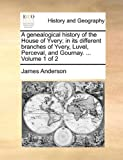 A Genealogical History of the House of Yvery; in Its Different Branches of Yvery, Luvel, Perceval, and Gournay, James Anderson, 1140847945