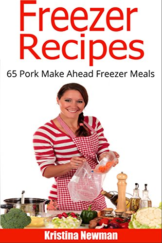 Freezer Recipes: 65 Pork Make Ahead Meals For Easy Dump Dinners (Freezer Meals, Freezer Recipes, Freezer Cooking, Dump Dinners, Make Ahead, Slow Cooker, Quick and Easy Cookbook) by Kristina Newman