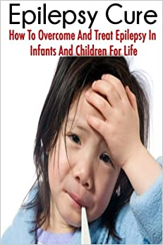The Epilepsy Cure: How To Overcome and Treat Epilepsy In Infants and Children