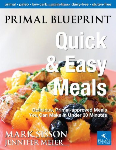 Primal Blueprint Quick and Easy Meals: Delicious, Primal-approved meals you can make in under 30 minutes (Primal Blueprint Series) by Jennifer Meier, Mark Sisson