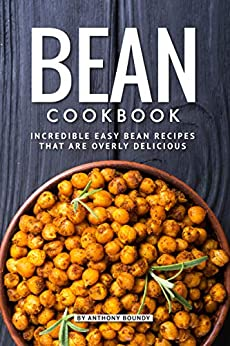 Bean Cookbook: Incredible Easy Bean Recipes that are Overly Delicious by [Boundy, Anthony]