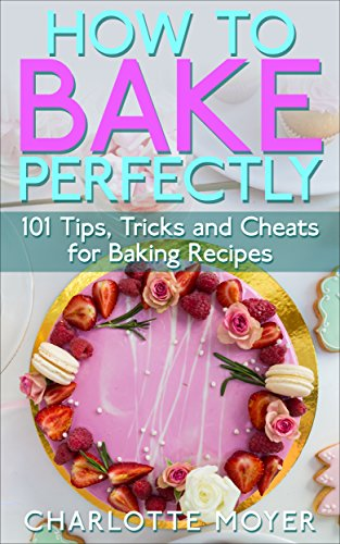 HOW TO BAKE: BAKING: 101 Tips, Tricks and Cheats for Perfect Baking (Desserts Bread Cookie Pastry) (Healthy Cake Pies) (Toaster Oven Cookbook For One compare prices)