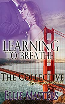 Learning to Breathe: Part One - A Second Chance at Love Romance: The Collective - Season 1, Episode 3: The Collective: a mystery, crime thriller novella series by [Masters, Ellie]